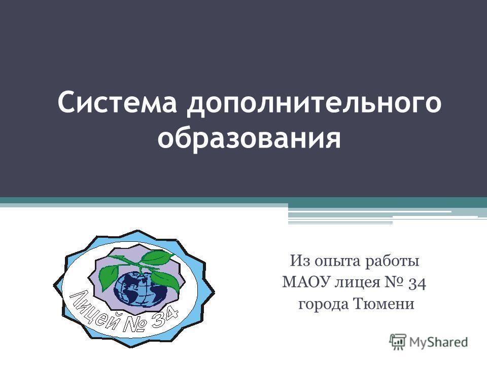 Система дополнительного образования Из опыта работы МАОУ лицея 34 города Тюмени