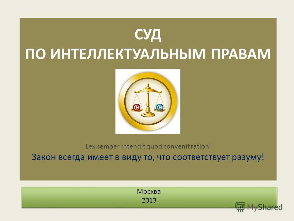 CУД ПО ИНТЕЛЛЕКТУАЛЬНЫМ ПРАВАМ Lex semper intendit quod convenit rationi Закон всегда имеет в виду то, что соответствует разуму! Москва 2013 Москва 2013