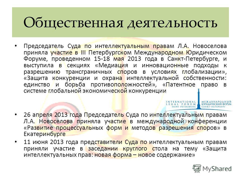 Общественная деятельность Председатель Суда по интеллектуальным правам Л.А. Новоселова приняла участие в III Петербургском Международном Юридическом Форуме, проведенном 15-18 мая 2013 года в Санкт-Петербурге, и выступила в секциях «Медиация и инновац