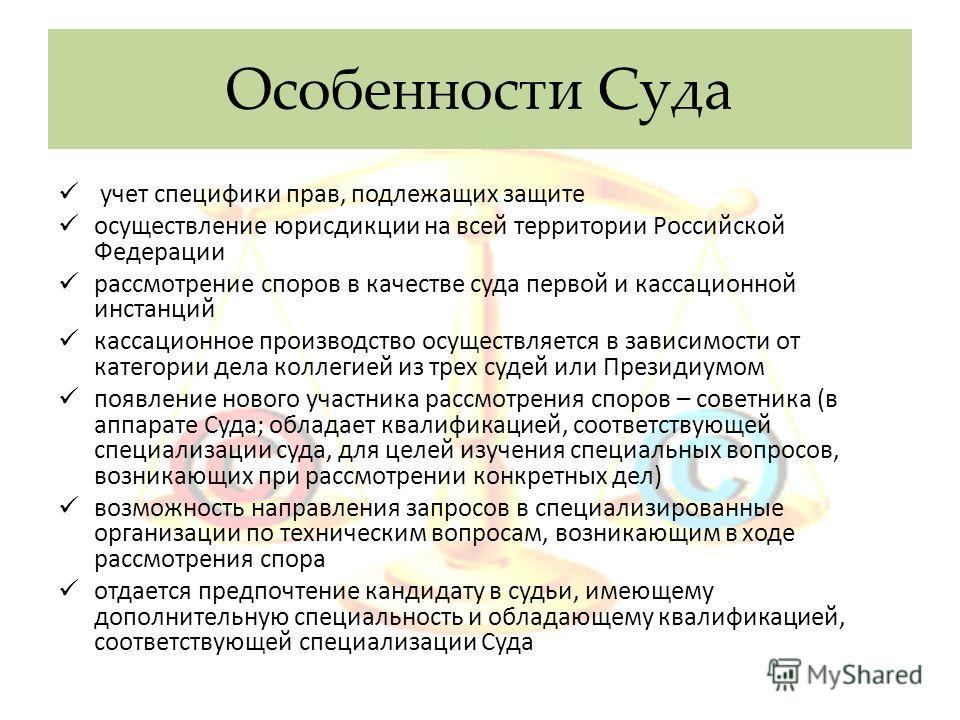 Особенности Суда учет специфики прав, подлежащих защите осуществление юрисдикции на всей территории Российской Федерации рассмотрение споров в качестве суда первой и кассационной инстанций кассационное производство осуществляется в зависимости от кат