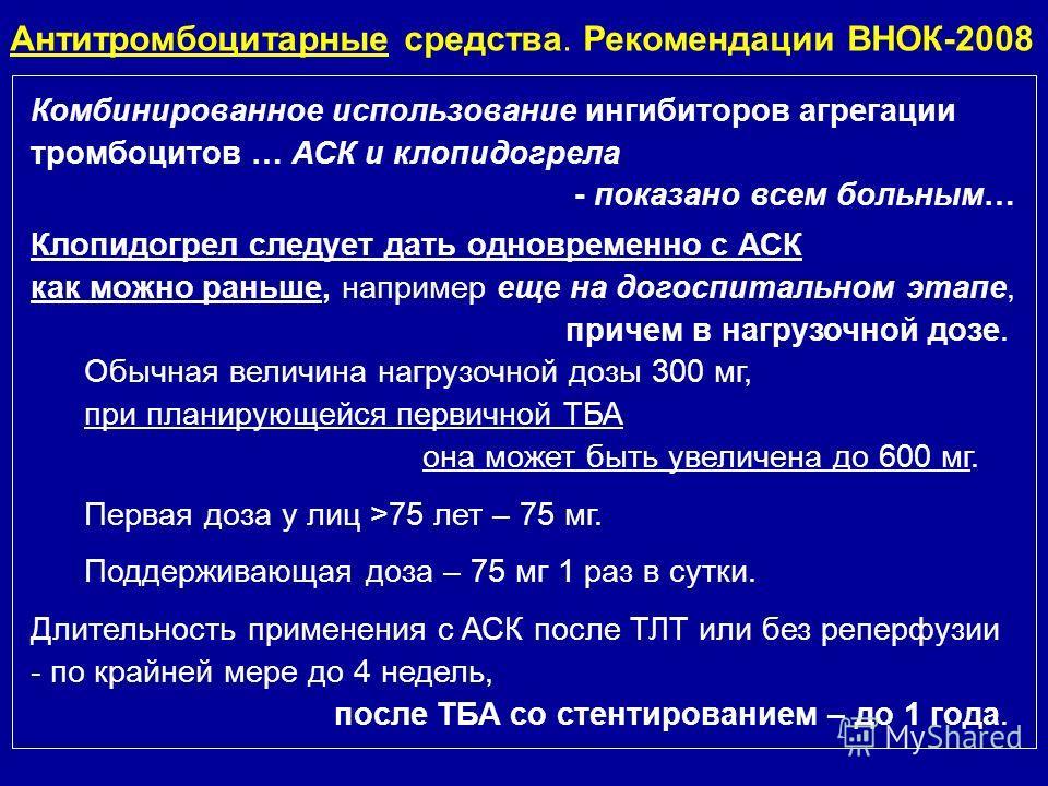 Антитромбоцитарные средства. Рекомендации ВНОК-2008 Комбинированное использование ингибиторов агрегации тромбоцитов … АСК и клопидогрела - показано всем больным… Клопидогрел следует дать одновременно с АСК как можно раньше, например еще на догоспитал