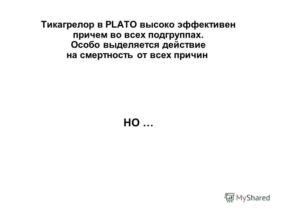 Тикагрелор в PLATO высоко эффективен причем во всех подгруппах. Особо выделяется действие на смертность от всех причин НО …