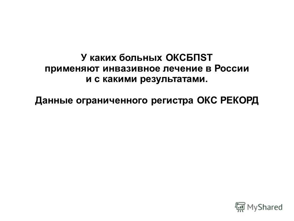 У каких больных ОКСБПST применяют инвазивное лечение в России и с какими результатами. Данные ограниченного регистра ОКС РЕКОРД