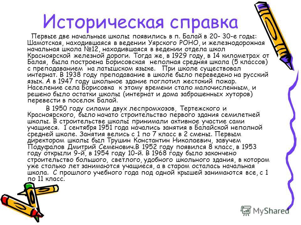 Историческая справка Первые две начальные школы появились в п. Балай в 20- 30-е годы: Шамотская, находившаяся в ведении Уярского РОНО, и железнодорожная начальная школа 12, находившаяся в ведении отдела школ Красноярской железной дороги. Тогда же, в