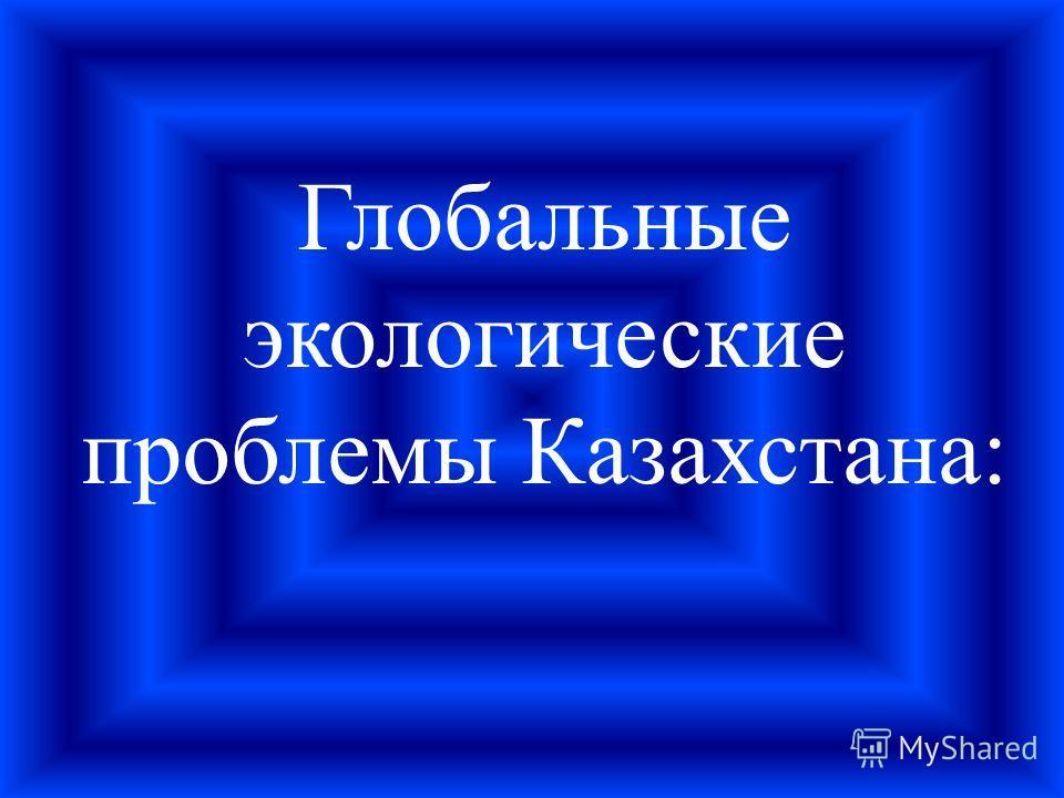 Глобальные экологические проблемы Казахстана: