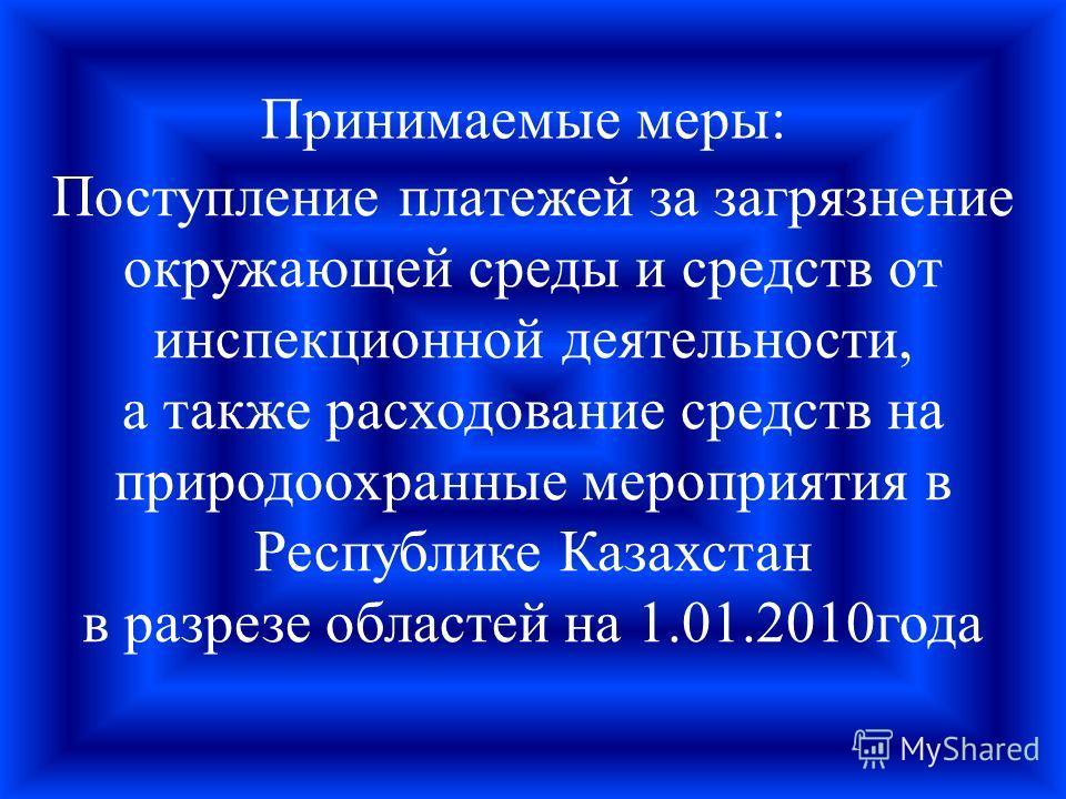 Поступление платежей за загрязнение окружающей среды и средств от инспекционной деятельности, а также расходование средств на природоохранные мероприятия в Республике Казахстан в разрезе областей на 1.01.2010года Принимаемые меры: