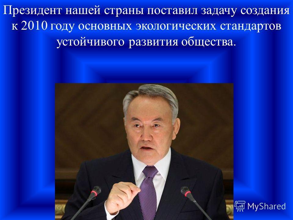 Президент нашей страны поставил задачу создания к 2010 году основных экологических стандартов устойчивого развития общества.