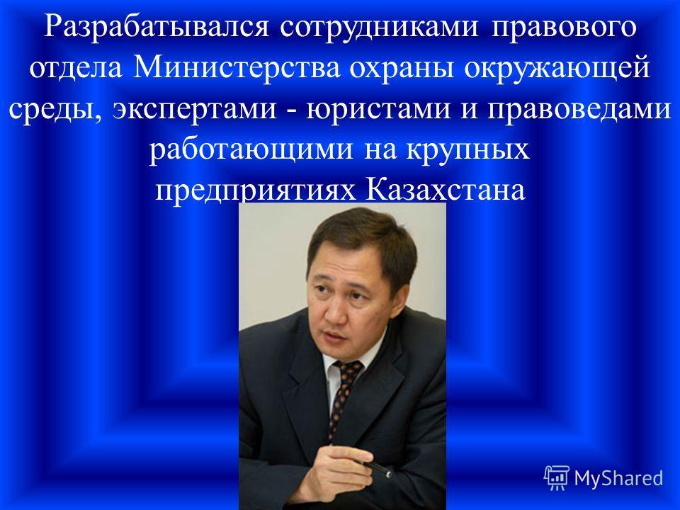 Разрабатывался сотрудниками правового отдела Министерства охраны окружающей среды, экспертами - юристами и правоведами работающими на крупных предприятиях Казахстана