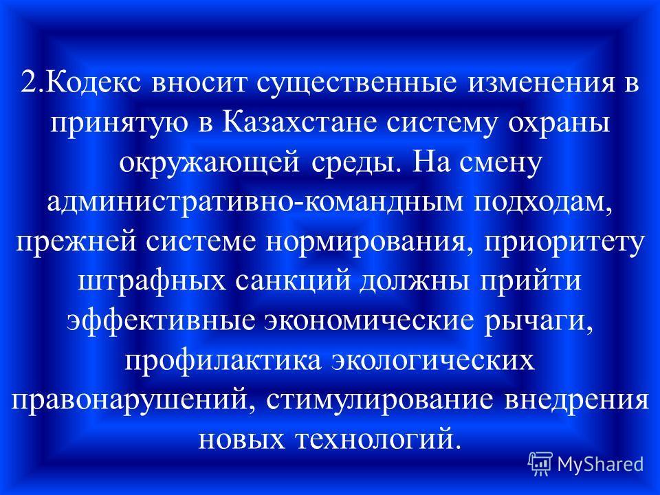 2.Кодекс вносит существенные изменения в принятую в Казахстане систему охраны окружающей среды. На смену административно-командным подходам, прежней системе нормирования, приоритету штрафных санкций должны прийти эффективные экономические рычаги, про