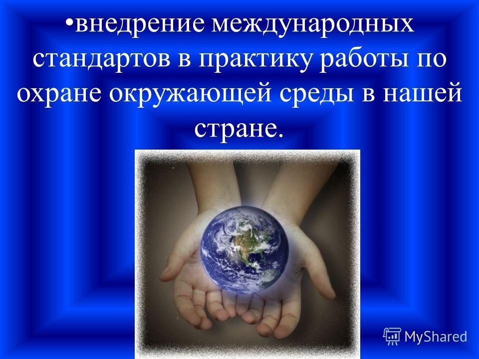 внедрение международных стандартов в практику работы по охране окружающей среды в нашей стране.