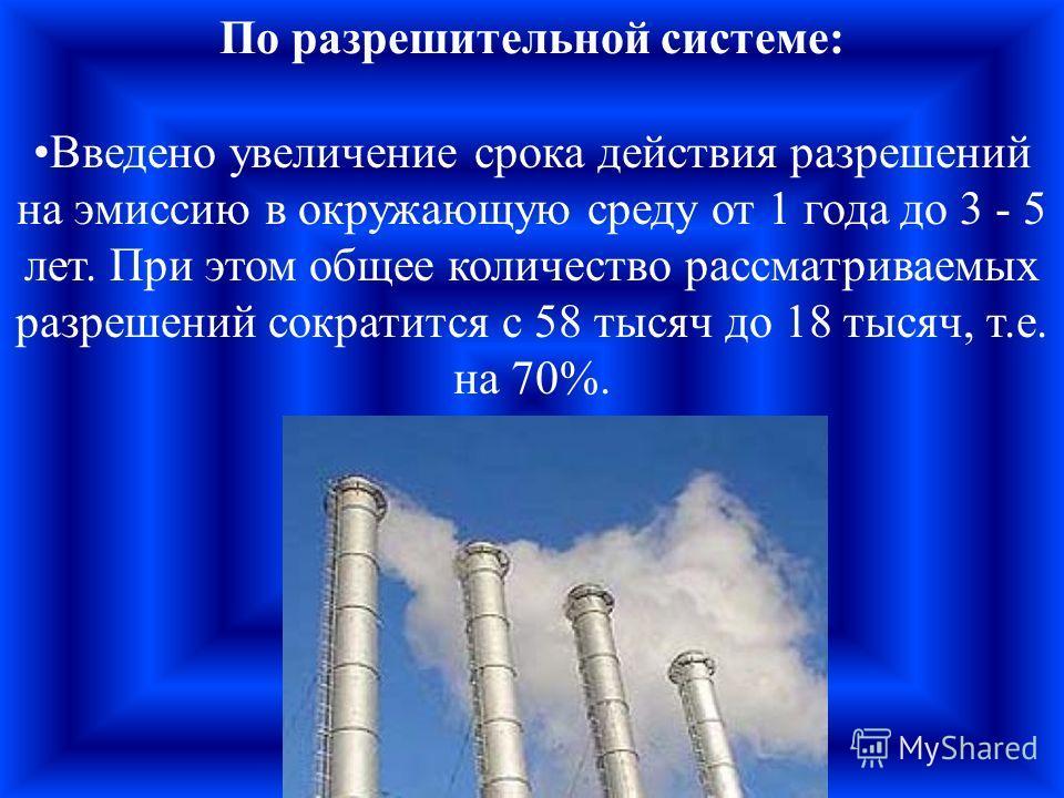 По разрешительной системе: Введено увеличение срока действия разрешений на эмиссию в окружающую среду от 1 года до 3 - 5 лет. При этом общее количество рассматриваемых разрешений сократится с 58 тысяч до 18 тысяч, т.е. на 70%.