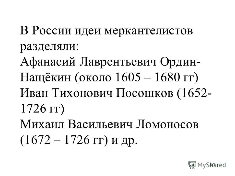 25 В России идеи меркантелистов разделяли: Афанасий Лаврентьевич Ордин- Нащёкин (около 1605 – 1680 гг) Иван Тихонович Посошков (1652- 1726 гг) Михаил Васильевич Ломоносов (1672 – 1726 гг) и др.