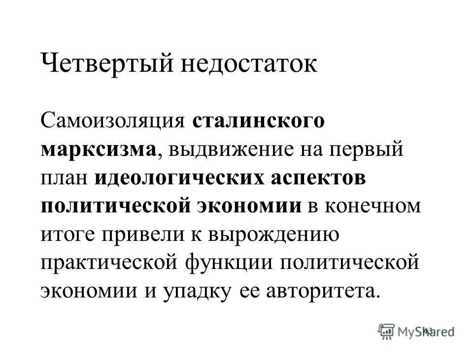 43 Четвертый недостаток Самоизоляция сталинского марксизма, выдвижение на первый план идеологических аспектов политической экономии в конечном итоге привели к вырождению практической функции политической экономии и упадку ее авторитета.