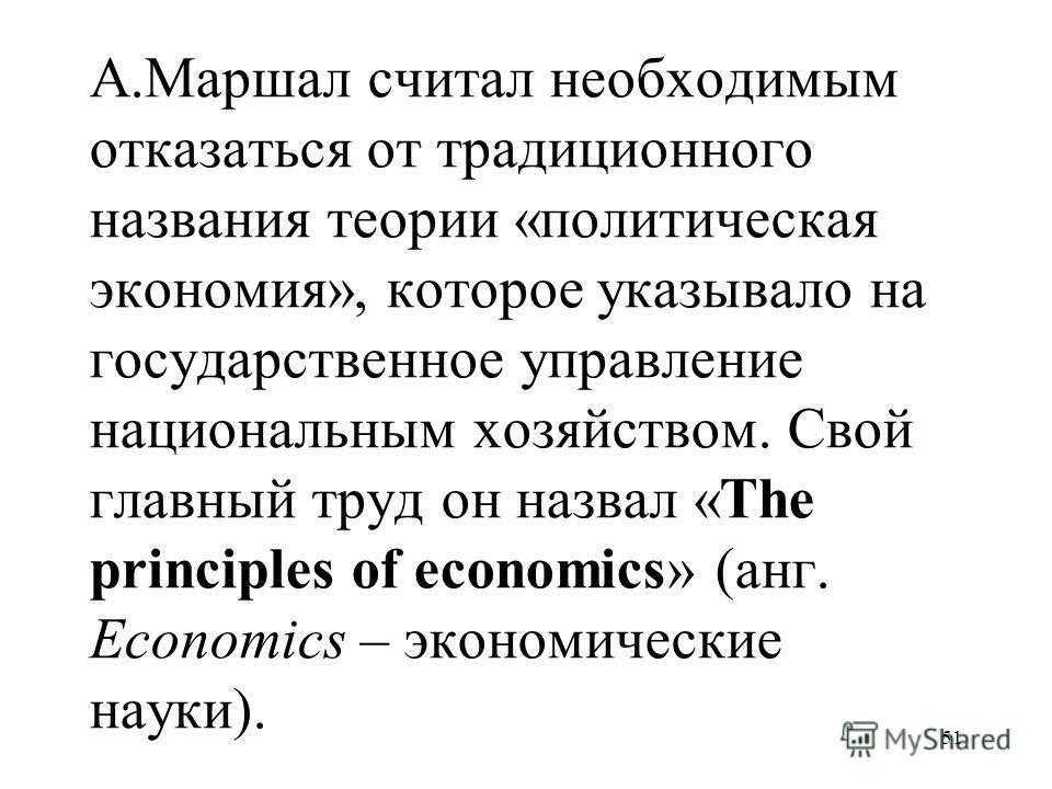 51 А.Маршал считал необходимым отказаться от традиционного названия теории «политическая экономия», которое указывало на государственное управление национальным хозяйством. Свой главный труд он назвал «The principles of economics» (анг. Economics – э