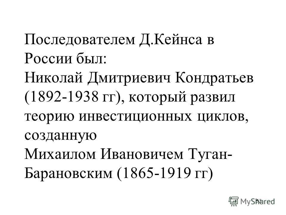 53 Последователем Д.Кейнса в России был: Николай Дмитриевич Кондратьев (1892-1938 гг), который развил теорию инвестиционных циклов, созданную Михаилом Ивановичем Туган- Барановским (1865-1919 гг)