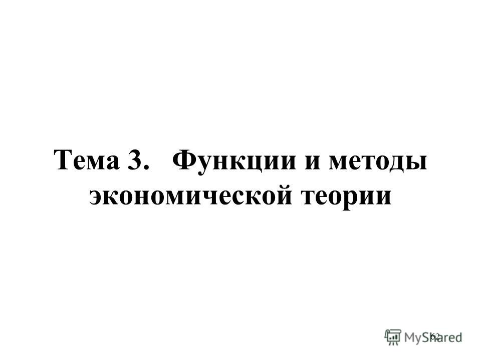 62 Тема 3. Функции и методы экономической теории