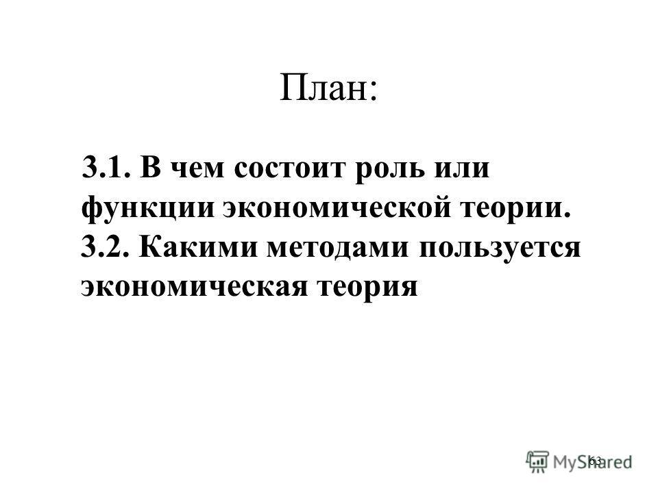 63 План: 3.1. В чем состоит роль или функции экономической теории. 3.2. Какими методами пользуется экономическая теория