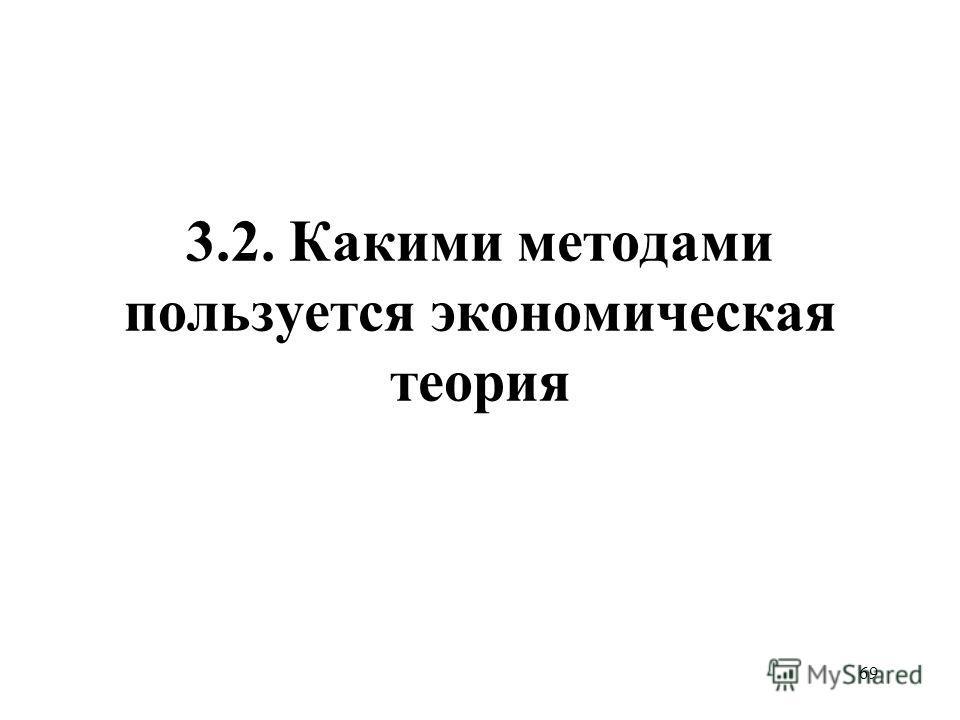 69 3.2. Какими методами пользуется экономическая теория