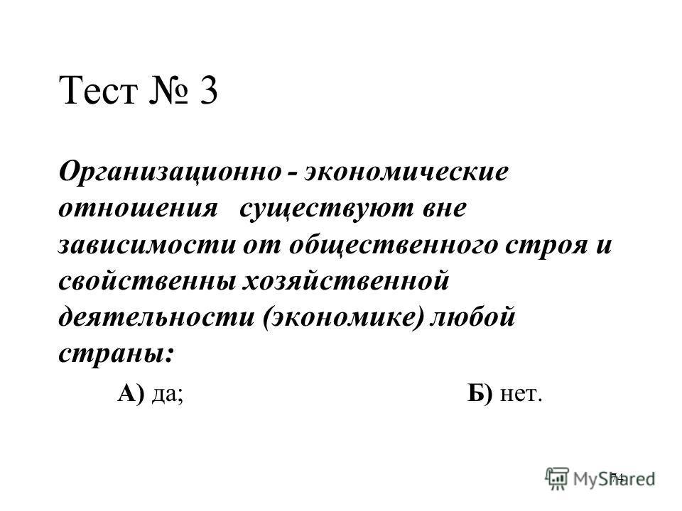 74 Тест 3 Организационно - экономические отношения существуют вне зависимости от общественного строя и свойственны хозяйственной деятельности (экономике) любой страны: А) да;Б) нет.