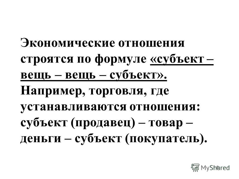 8 Экономические отношения строятся по формуле «субъект – вещь – вещь – субъект». Например, торговля, где устанавливаются отношения: субъект (продавец) – товар – деньги – субъект (покупатель).