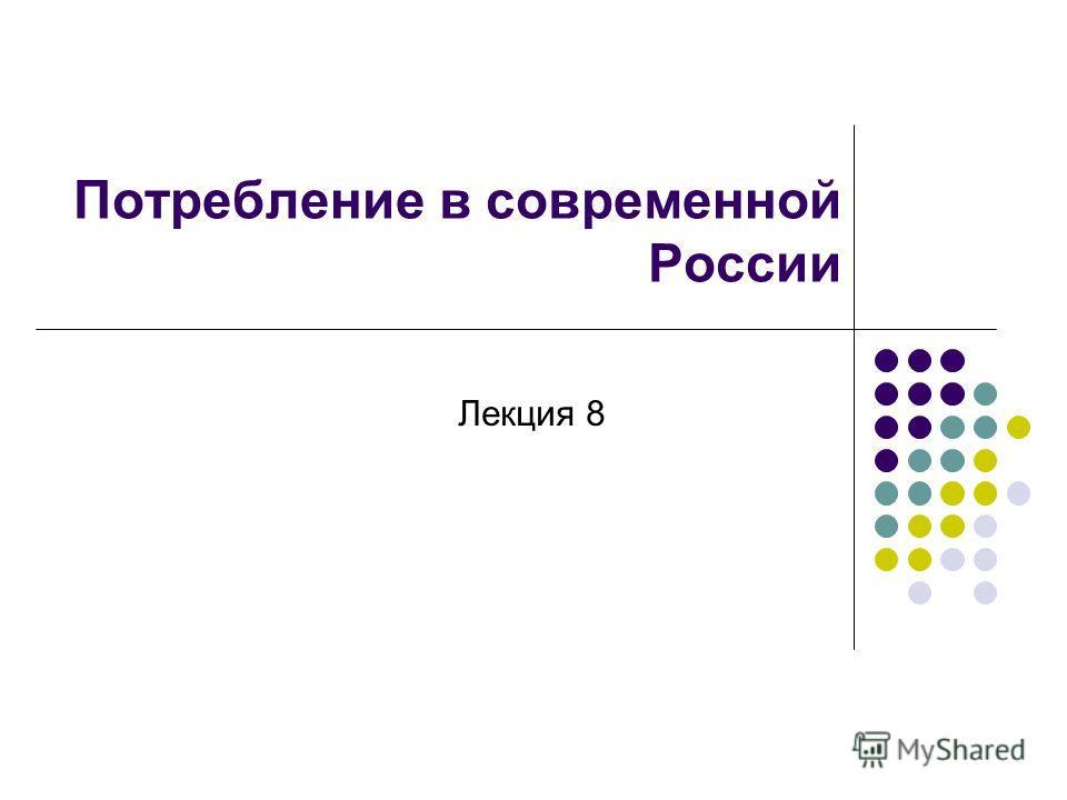 Потребление в современной России Лекция 8