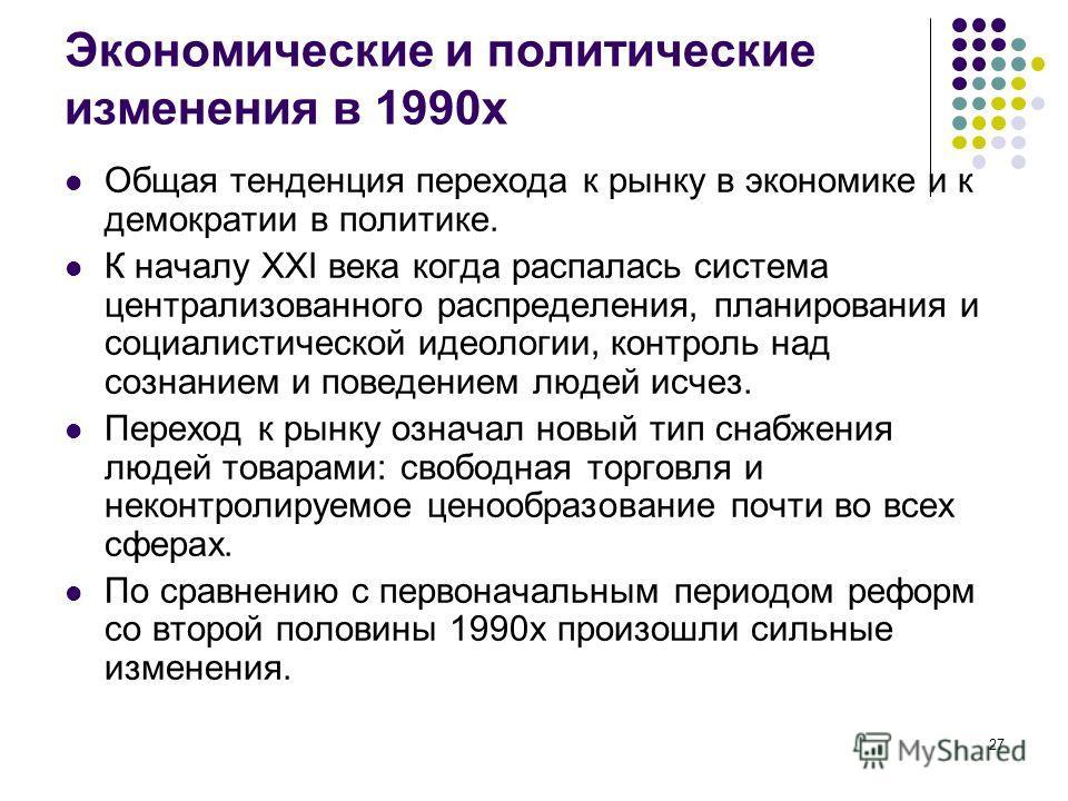 27 Экономические и политические изменения в 1990х Общая тенденция перехода к рынку в экономике и к демократии в политике. К началу XXI века когда распалась система централизованного распределения, планирования и социалистической идеологии, контроль н