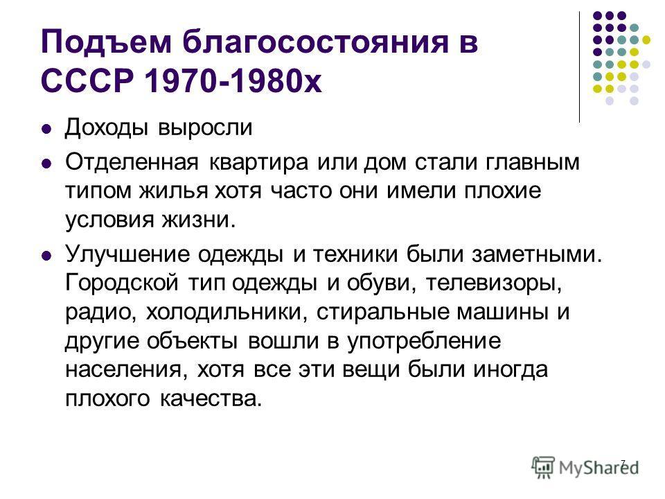 7 Подъем благосостояния в СССР 1970-1980х Доходы выросли Отделенная квартира или дом стали главным типом жилья хотя часто они имели плохие условия жизни. Улучшение одежды и техники были заметными. Городской тип одежды и обуви, телевизоры, радио, холо