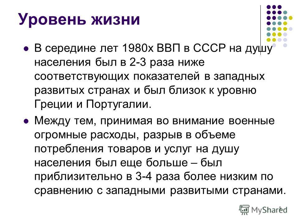 9 Уровень жизни В середине лет 1980х ВВП в СССР на душу населения был в 2-3 раза ниже соответствующих показателей в западных развитых странах и был близок к уровню Греции и Португалии. Между тем, принимая во внимание военные огромные расходы, разрыв