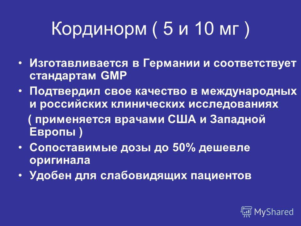 Кординорм ( 5 и 10 мг ) Изготавливается в Германии и соответствует стандартам GMP Подтвердил свое качество в международных и российских клинических исследованиях ( применяется врачами США и Западной Европы ) Сопоставимые дозы до 50% дешевле оригинала