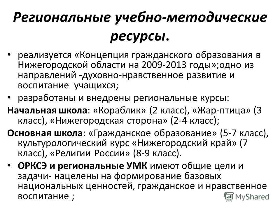 Региональные учебно-методические ресурсы. реализуется «Концепция гражданского образования в Нижегородской области на 2009-2013 годы»;одно из направлений -духовно-нравственное развитие и воспитание учащихся; разработаны и внедрены региональные курсы: