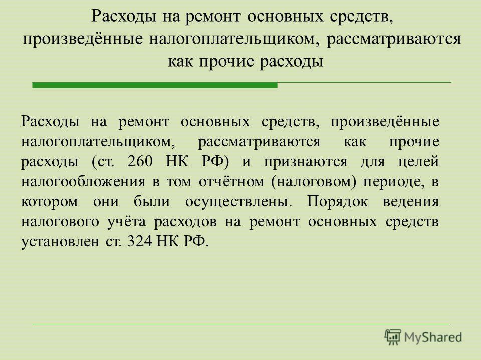 Расходы на ремонт основных средств, произведённые налогоплательщиком, рассматриваются как прочие расходы (ст. 260 НК РФ) и признаются для целей налогообложения в том отчётном (налоговом) периоде, в котором они были осуществлены. Порядок ведения налог
