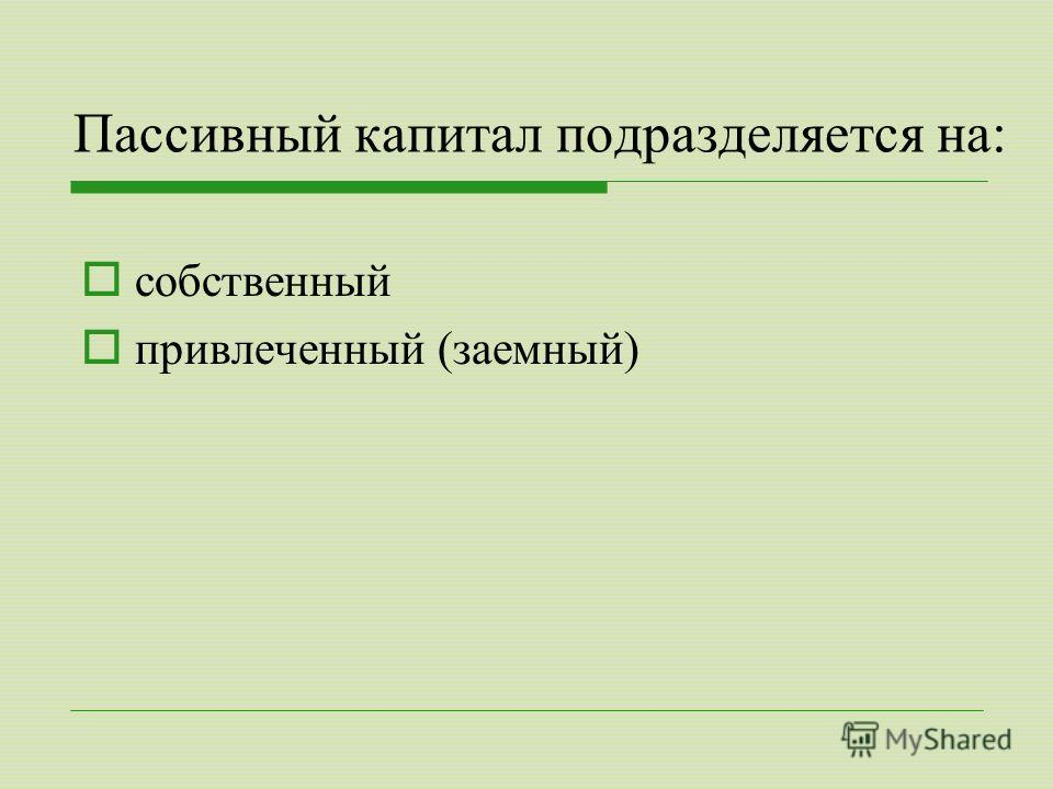Пассивный капитал подразделяется на: собственный привлеченный (заемный)