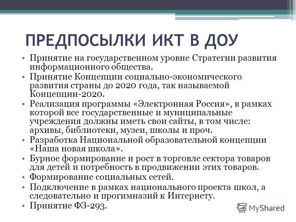 ПРЕДПОСЫЛКИ ИКТ В ДОУ Принятие на государственном уровне Стратегии развития информационного общества. Принятие Концепции социально-экономического развития страны до 2020 года, так называемой Концепции-2020. Реализация программы «Электронная Россия»,