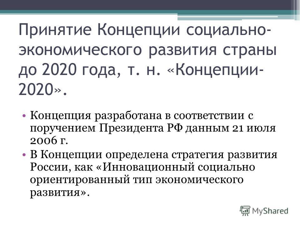 Принятие Концепции социально- экономического развития страны до 2020 года, т. н. «Концепции- 2020». Концепция разработана в соответствии с поручением Президента РФ данным 21 июля 2006 г. В Концепции определена стратегия развития России, как «Инноваци