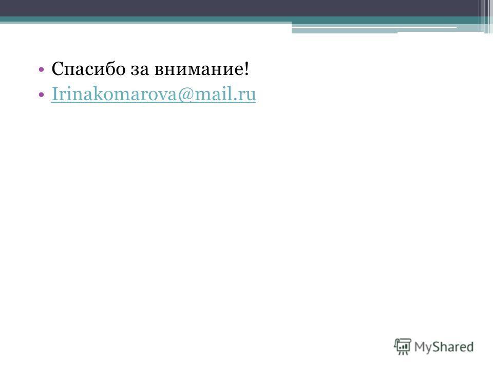 Спасибо за внимание! Irinakomarova@mail.ru
