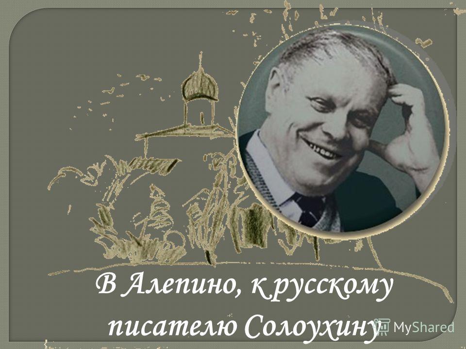 В Алепино, к русскому писателю Солоухину