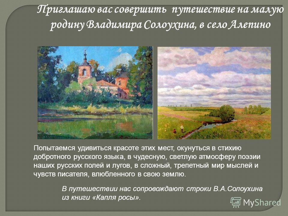 Приглашаю вас совершить путешествие на малую родину Владимира Солоухина, в село Алепино Попытаемся удивиться красоте этих мест, окунуться в стихию добротного русского языка, в чудесную, светлую атмосферу поэзии наших русских полей и лугов, в сложный,