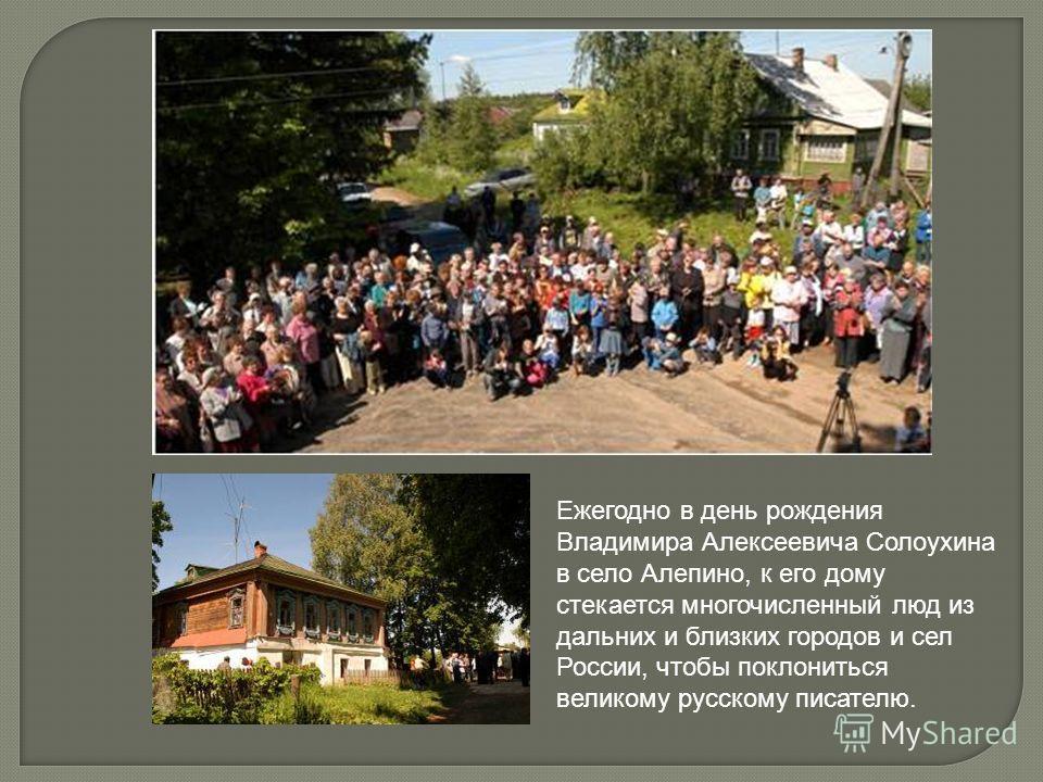 Ежегодно в день рождения Владимира Алексеевича Солоухина в село Алепино, к его дому стекается многочисленный люд из дальних и близких городов и сел России, чтобы поклониться великому русскому писателю.