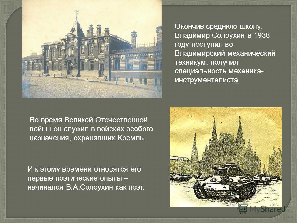 Окончив среднюю школу, Владимир Солоухин в 1938 году поступил во Владимирский механический техникум, получил специальность механика- инструменталиста. Во время Великой Отечественной войны он служил в войсках особого назначения, охранявших Кремль. И к
