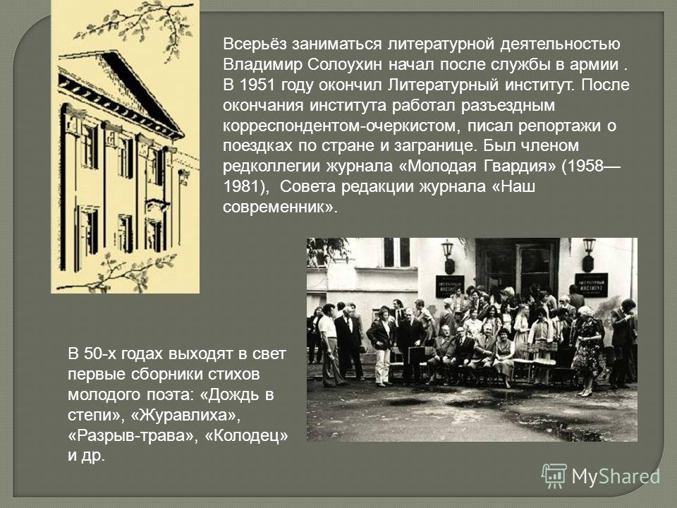 Всерьёз заниматься литературной деятельностью Владимир Солоухин начал после службы в армии. В 1951 году окончил Литературный институт. После окончания института работал разъездным корреспондентом-очеркистом, писал репортажи о поездках по стране и заг