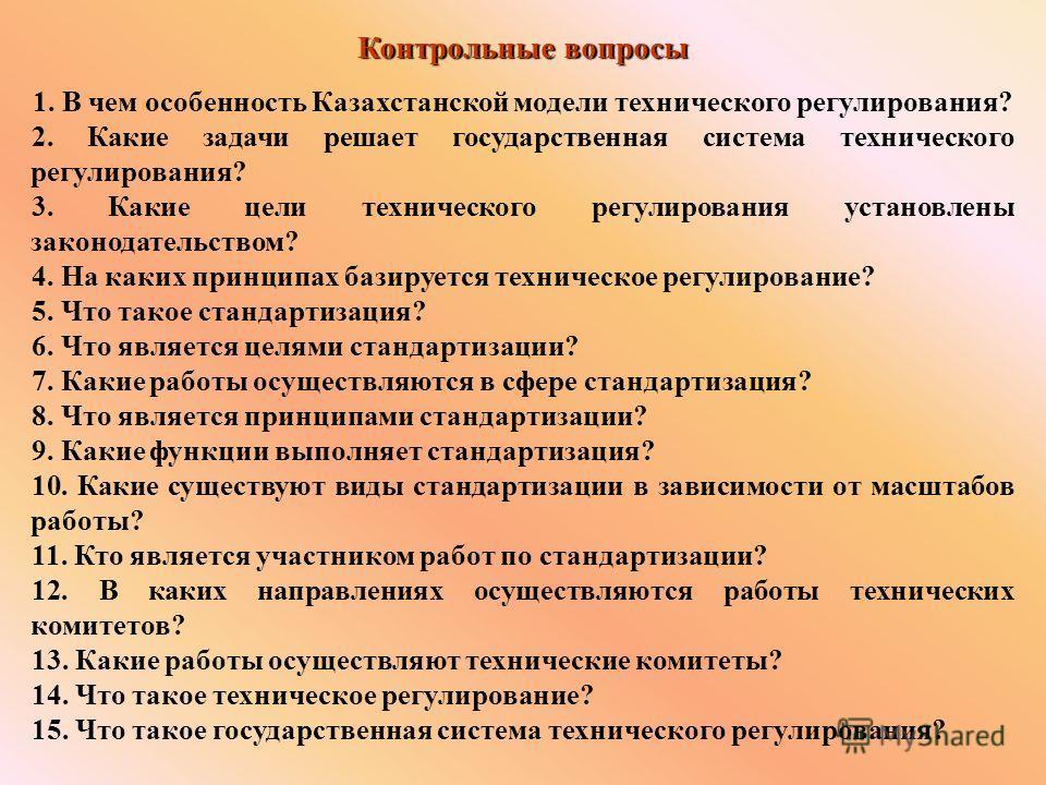Контрольные вопросы 1. В чем особенность Казахстанской модели технического регулирования? 2. Какие задачи решает государственная система технического регулирования? 3. Какие цели технического регулирования установлены законодательством? 4. На каких п