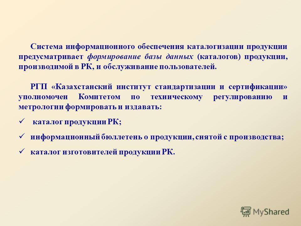 Система информационного обеспечения каталогизации продукции предусматривает формирование базы данных (каталогов) продукции, производимой в РК, и обслуживание пользователей. РГП «Казахстанский институт стандартизации и сертификации» уполномочен Комите