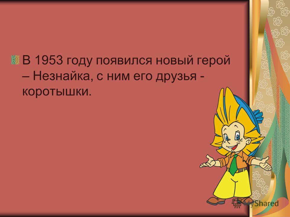 В 1953 году появился новый герой – Незнайка, с ним его друзья - коротышки.