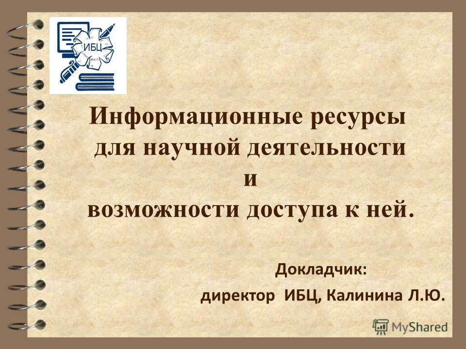 Информационные ресурсы для научной деятельности и возможности доступа к ней. Докладчик: директор ИБЦ, Калинина Л.Ю.