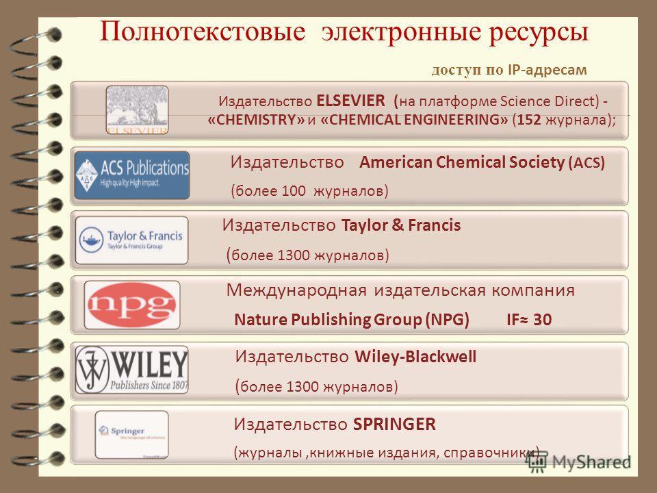 Полнотекстовые электронные ресурсы доступ по IP-адресам Издательство ELSEVIER (на платформе Science Direct) - «CHEMISTRY» и «CHEMICAL ENGINEERING» (152 журнала); Издательство American Chemical Society (ACS) (более 100 журналов) Издательство Taylor &