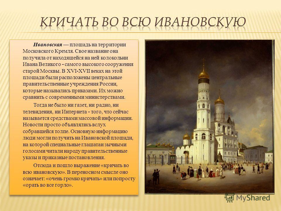 Ивановская площадь на территории Московского Кремля. Свое название она получила от находящейся на ней колокольни Ивана Великого - самого высокого сооружения старой Москвы. В XVI-XVII веках на этой площади были расположены центральные правительственны