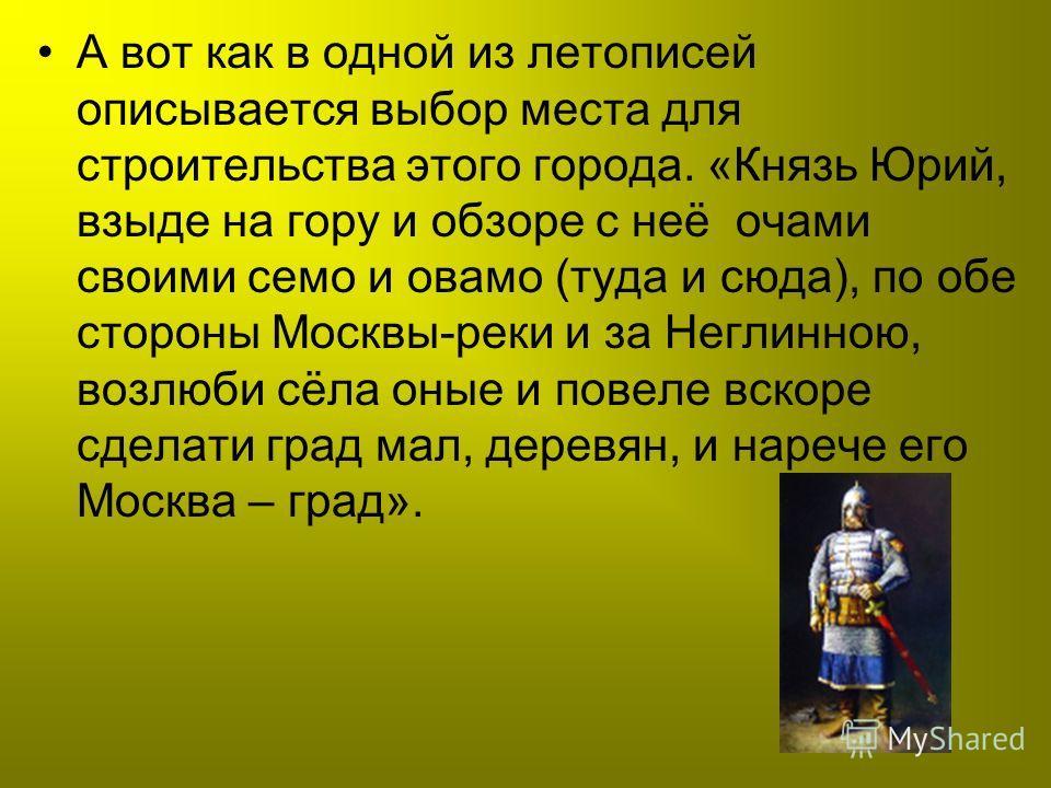 А вот как в одной из летописей описывается выбор места для строительства этого города. «Князь Юрий, взыде на гору и обзоре с неё очами своими семо и овамо (туда и сюда), по обе стороны Москвы-реки и за Неглинною, возлюби сёла оные и повеле вскоре сде