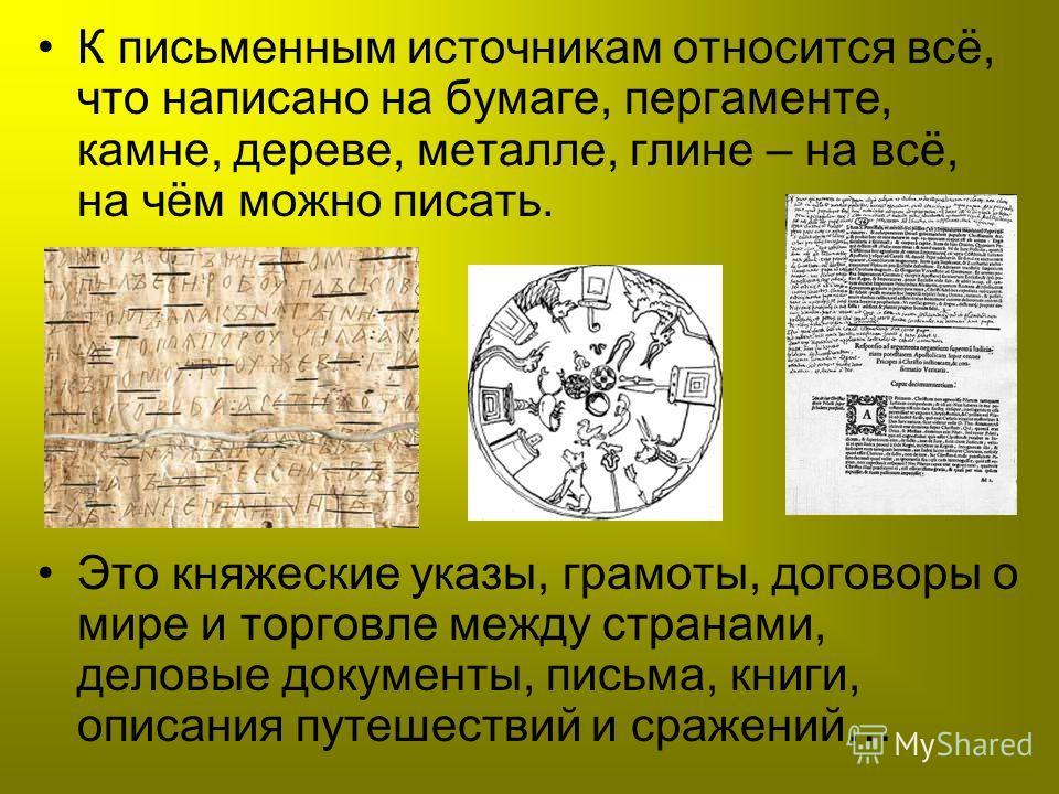 К письменным источникам относится всё, что написано на бумаге, пергаменте, камне, дереве, металле, глине – на всё, на чём можно писать. Это княжеские указы, грамоты, договоры о мире и торговле между странами, деловые документы, письма, книги, описани