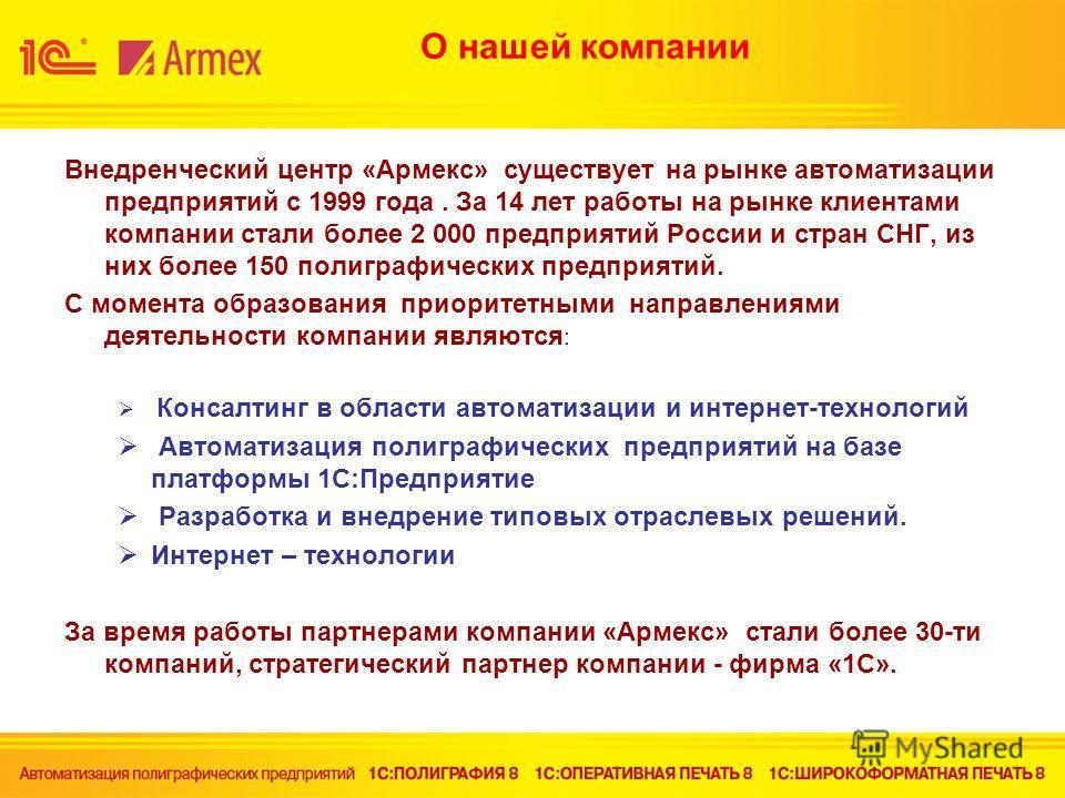 О нашей компании Внедренческий центр «Армекс» существует на рынке автоматизации предприятий с 1999 года. За 14 лет работы на рынке клиентами компании стали более 2 000 предприятий России и стран СНГ, из них более 150 полиграфических предприятий. С мо