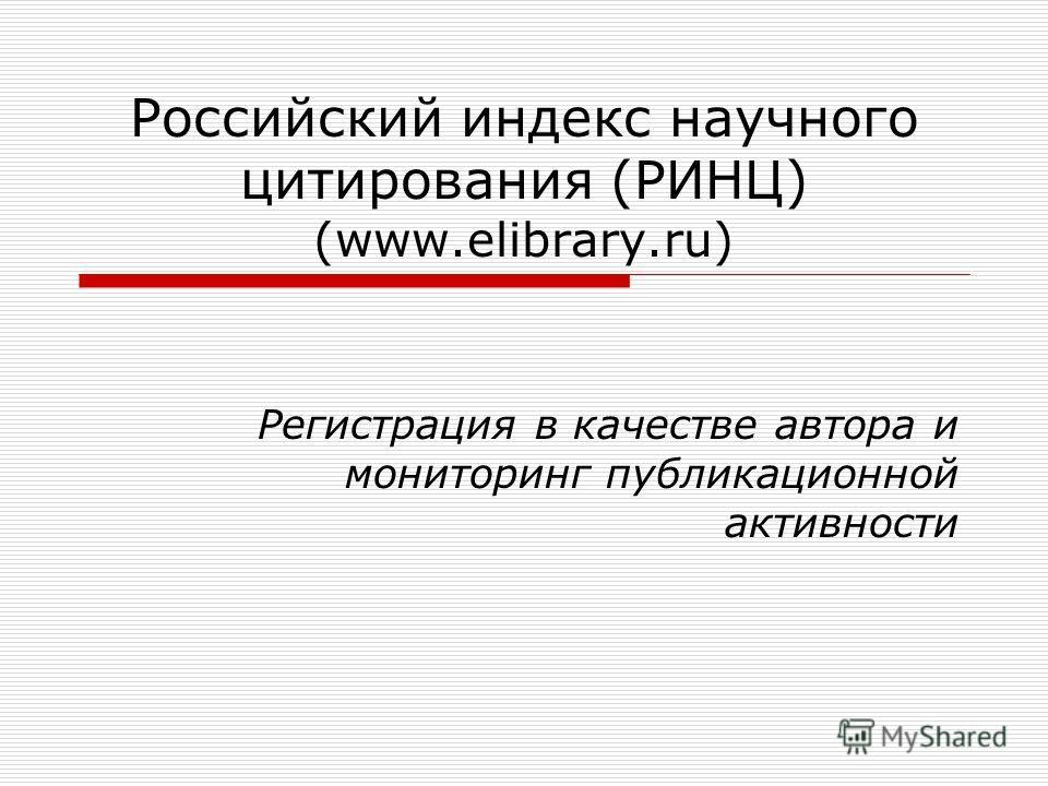 Российский индекс научного цитирования (РИНЦ) (www.elibrary.ru) Регистрация в качестве автора и мониторинг публикационной активности